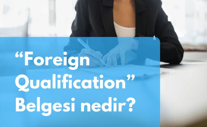 """Foreign Qualification"" Belgesi nedir?"